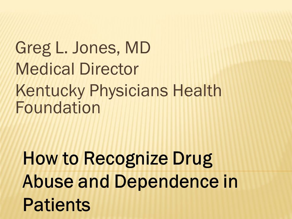 Greg L. Jones, MD Medical Director Kentucky Physicians Health Foundation How to Recognize Drug Abuse and Dependence in Patients