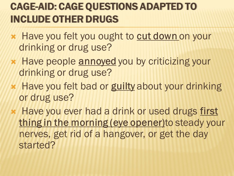 CAGE-AID: CAGE QUESTIONS ADAPTED TO INCLUDE OTHER DRUGS  Have you felt you ought to cut down on your drinking or drug use.