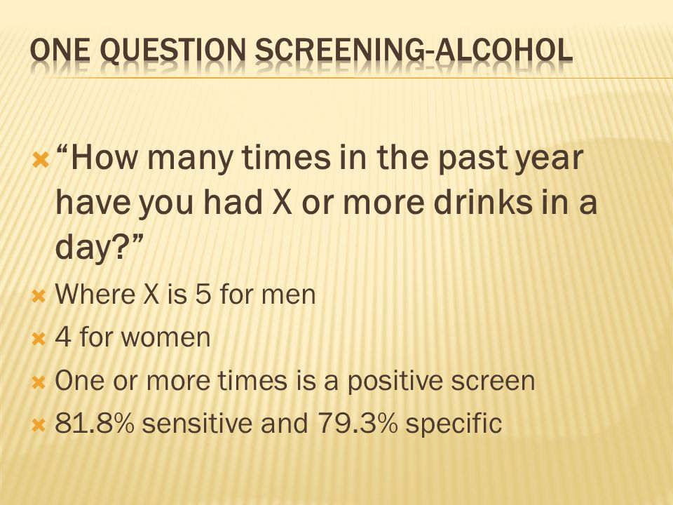  How many times in the past year have you had X or more drinks in a day  Where X is 5 for men  4 for women  One or more times is a positive screen  81.8% sensitive and 79.3% specific