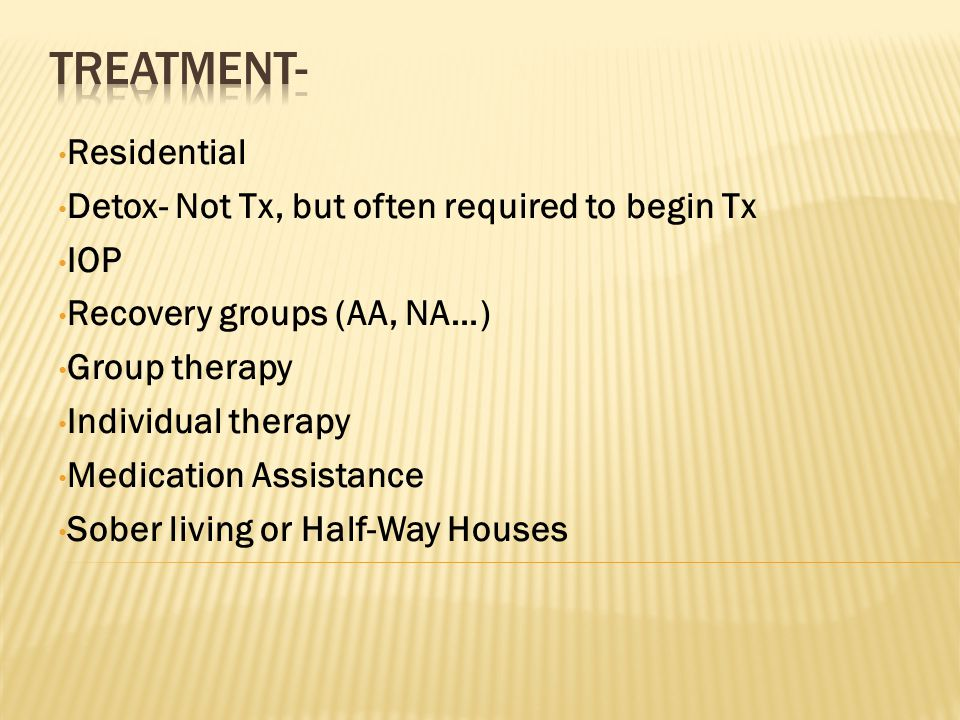 Residential Detox- Not Tx, but often required to begin Tx IOP Recovery groups (AA, NA…) Group therapy Individual therapy Medication Assistance Sober living or Half-Way Houses