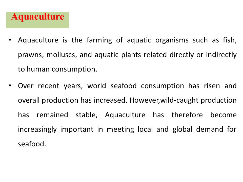 Aquaculture Aquaculture is the farming of aquatic organisms such as fish, prawns, molluscs, and aquatic plants related directly or indirectly to human