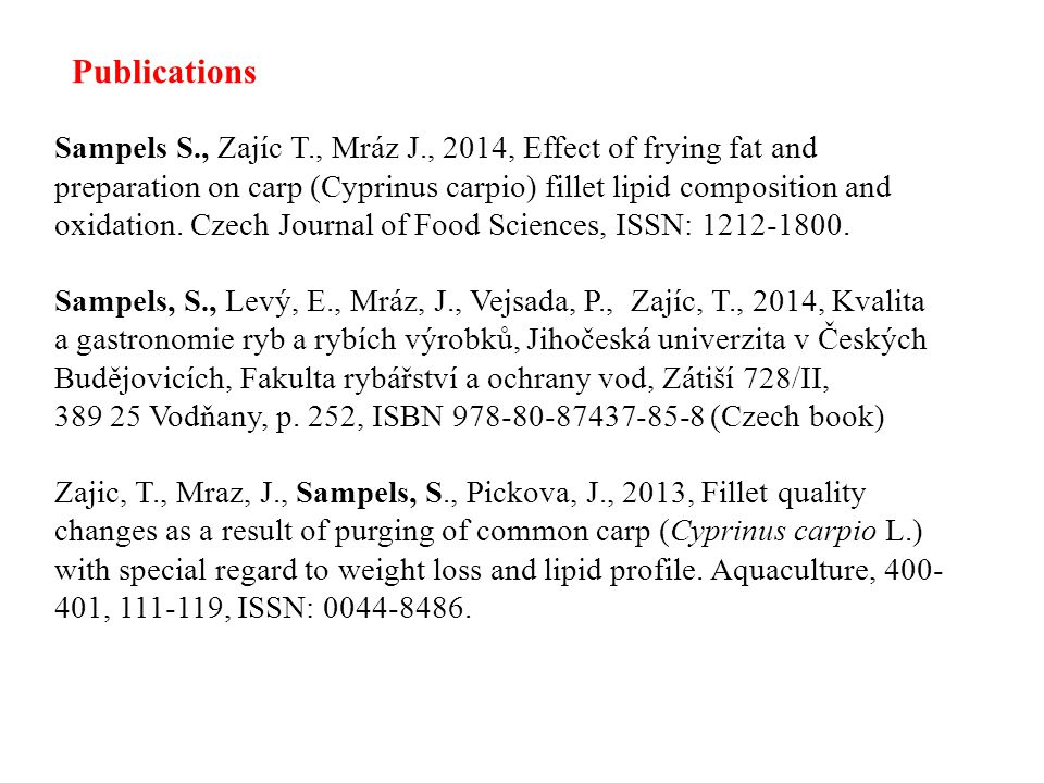 Publications Sampels S., Zajíc T., Mráz J., 2014, Effect of frying fat and preparation on carp (Cyprinus carpio) fillet lipid composition and oxidation.