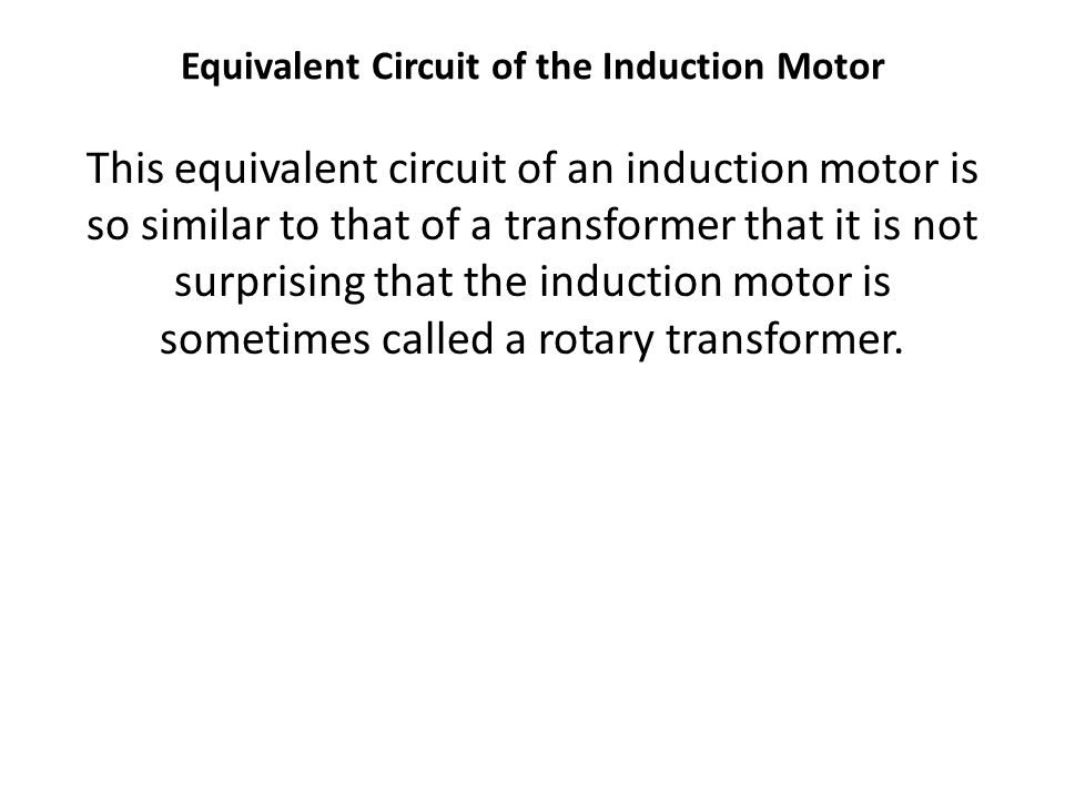 This equivalent circuit of an induction motor is so similar to that of a transformer that it is not surprising that the induction motor is sometimes c