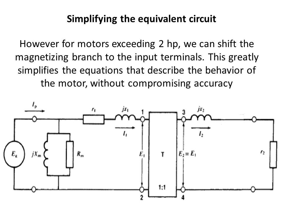 Simplifying the equivalent circuit However for motors exceeding 2 hp, we can shift the magnetizing branch to the input terminals. This greatly simplif