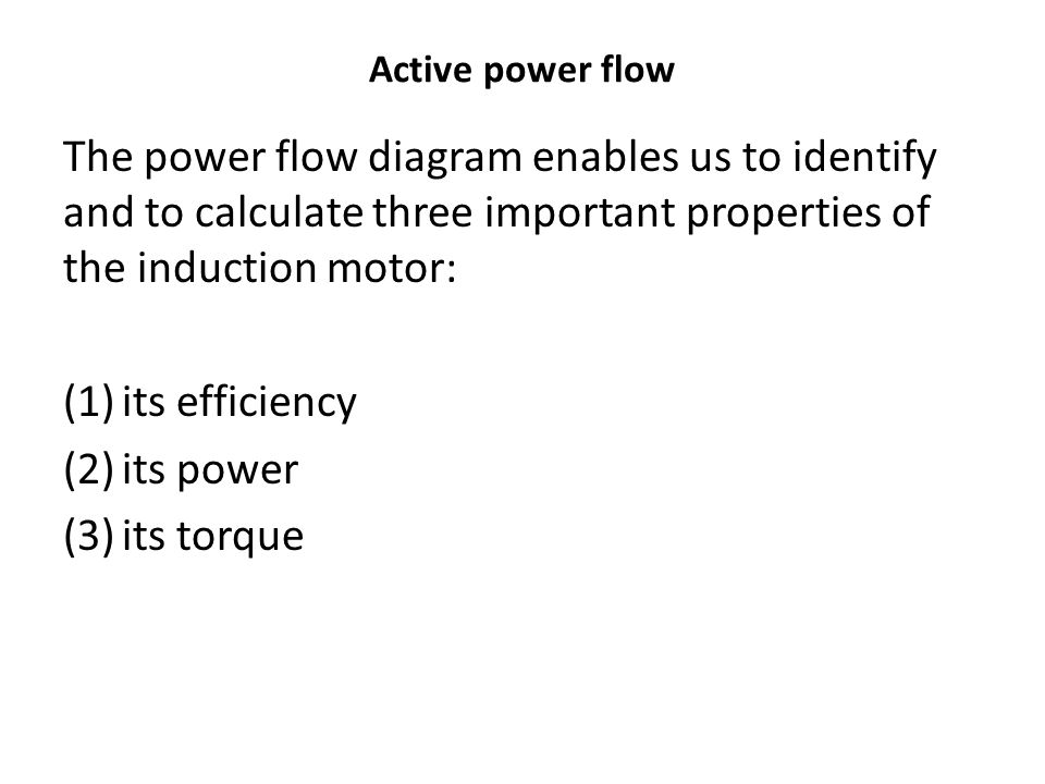 The power flow diagram enables us to identify and to calculate three important properties of the induction motor: (1)its efficiency (2)its power (3)it