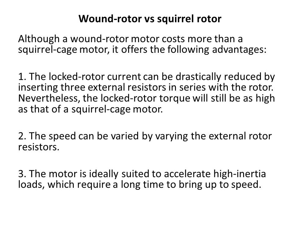 Wound-rotor vs squirrel rotor Although a wound-rotor motor costs more than a squirrel-cage motor, it offers the following advantages: 1. The locked-ro