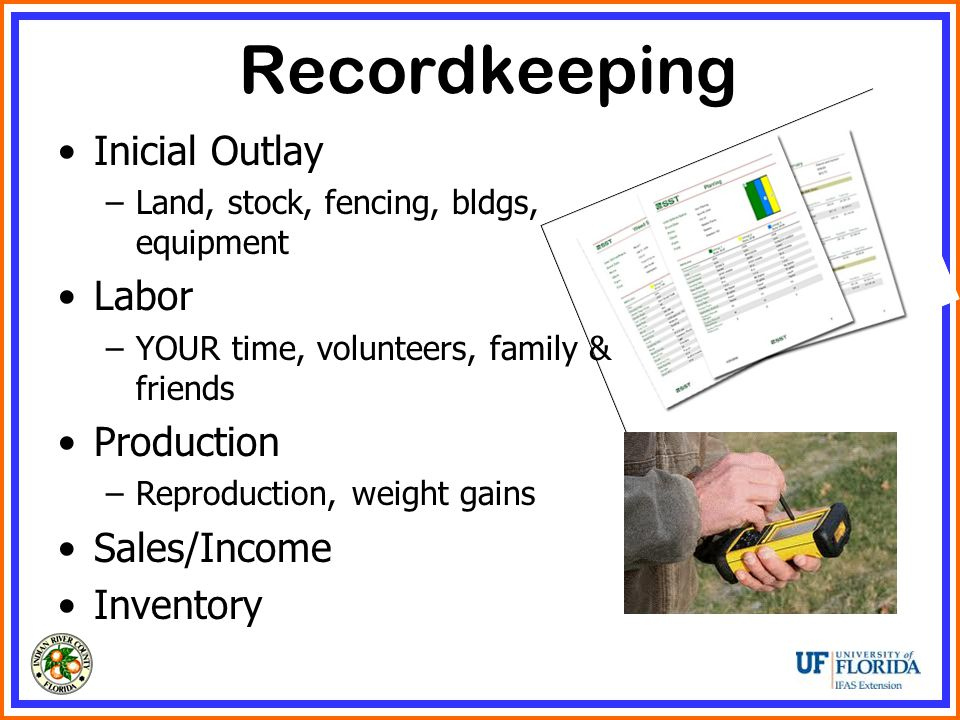 Recordkeeping Inicial Outlay –Land, stock, fencing, bldgs, equipment Labor –YOUR time, volunteers, family & friends Production –Reproduction, weight gains Sales/Income Inventory