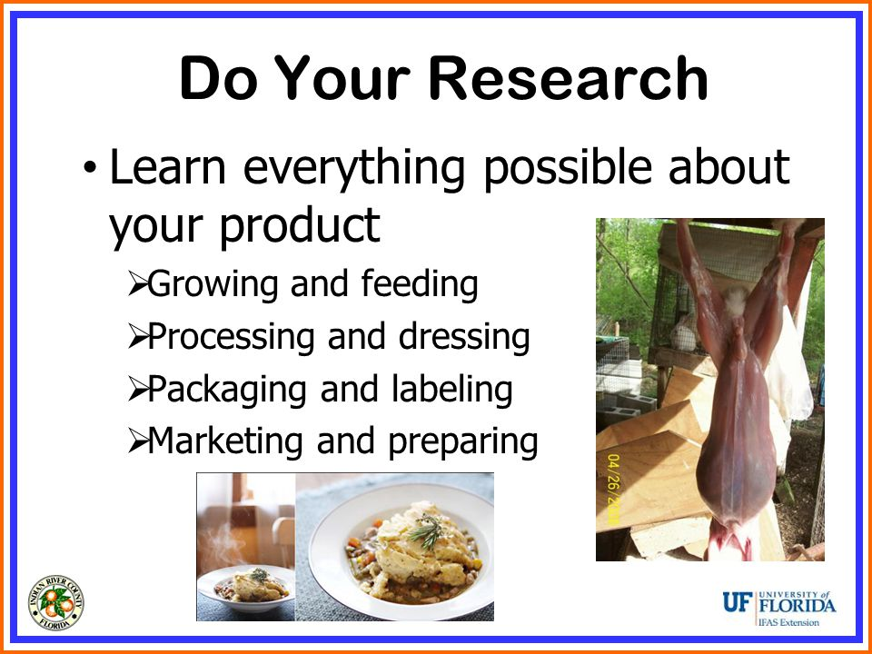Do Your Research Learn everything possible about your product  Growing and feeding  Processing and dressing  Packaging and labeling  Marketing and preparing