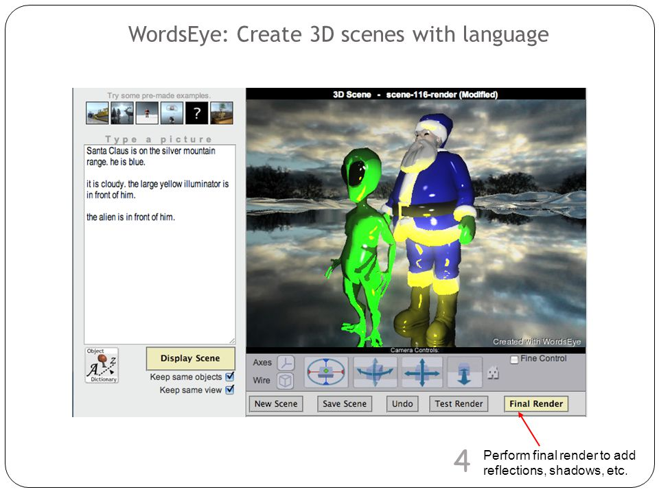 WordsEye: Create 3D scenes with language Perform final render to add reflections, shadows, etc. 4