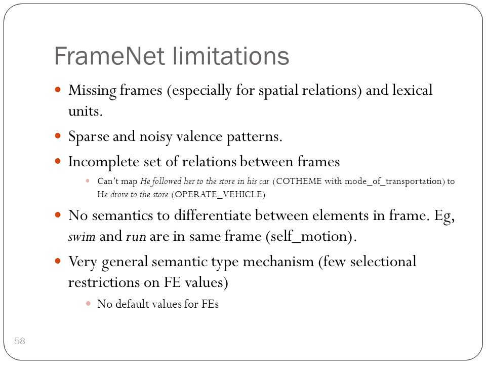FrameNet limitations Missing frames (especially for spatial relations) and lexical units. Sparse and noisy valence patterns. Incomplete set of relatio