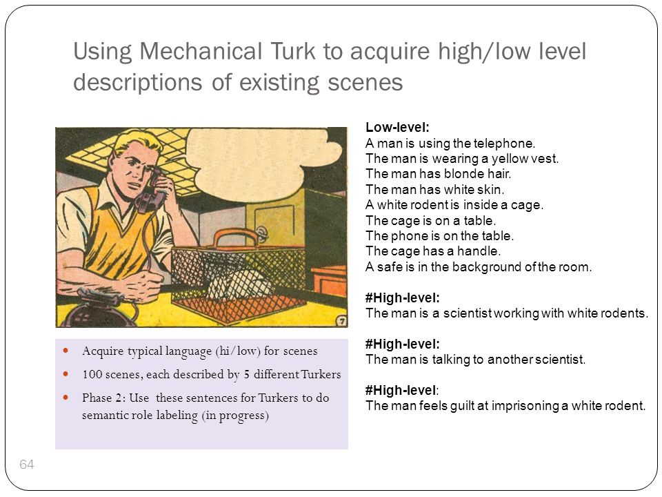 Using Mechanical Turk to acquire high/low level descriptions of existing scenes 64 Low-level: A man is using the telephone. The man is wearing a yello