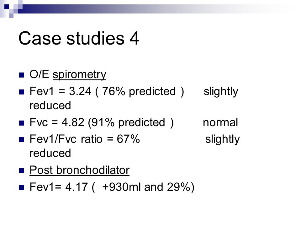 Case studies 4 O/E spirometry Fev1 = 3.24 ( 76% predicted ) slightly reduced Fvc = 4.82 (91% predicted ) normal Fev1/Fvc ratio = 67% slightly reduced