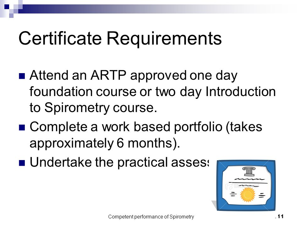 Competent performance of Spirometry111 Certificate Requirements Attend an ARTP approved one day foundation course or two day Introduction to Spirometr