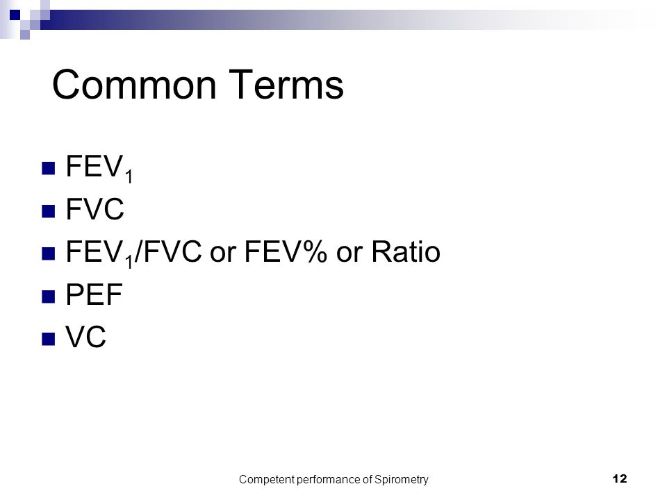 Competent performance of Spirometry12 Common Terms FEV 1 FVC FEV 1 /FVC or FEV% or Ratio PEF VC