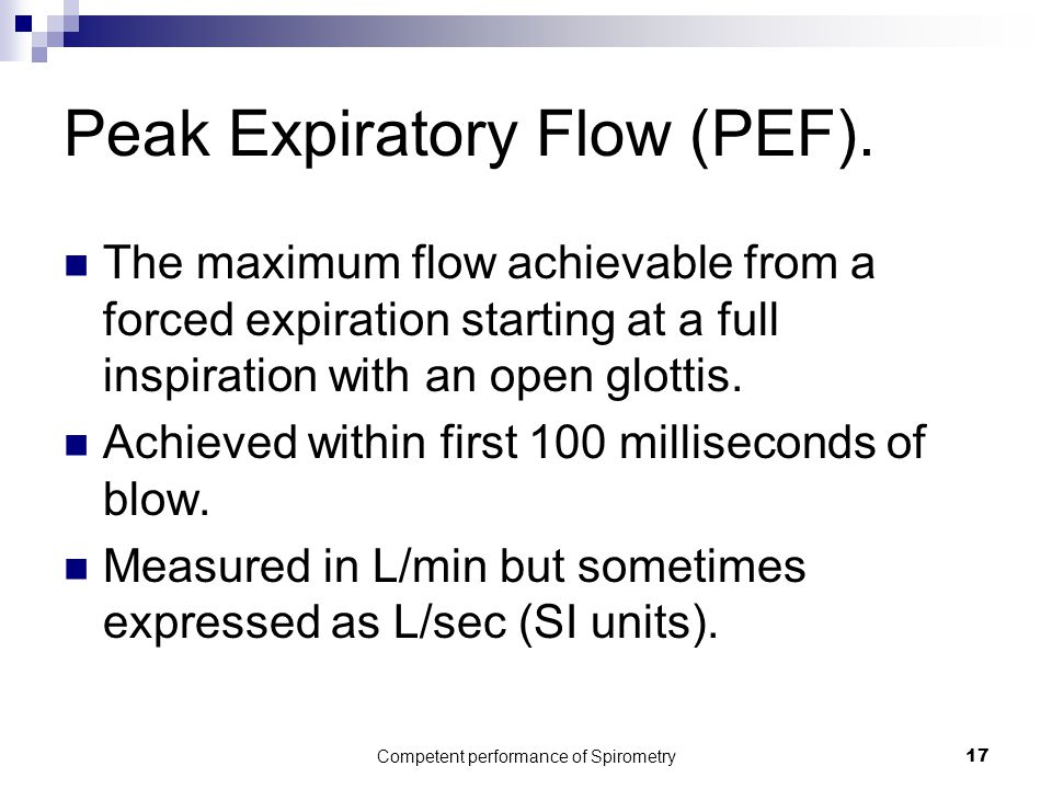 Competent performance of Spirometry17 Peak Expiratory Flow (PEF). The maximum flow achievable from a forced expiration starting at a full inspiration