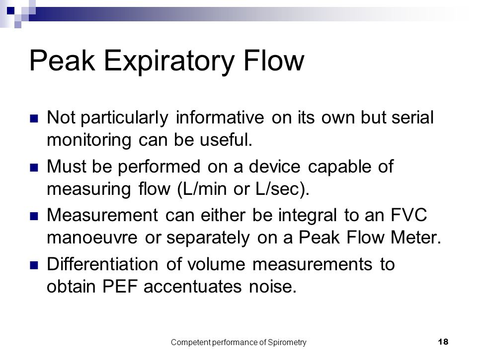 Competent performance of Spirometry18 Peak Expiratory Flow Not particularly informative on its own but serial monitoring can be useful. Must be perfor