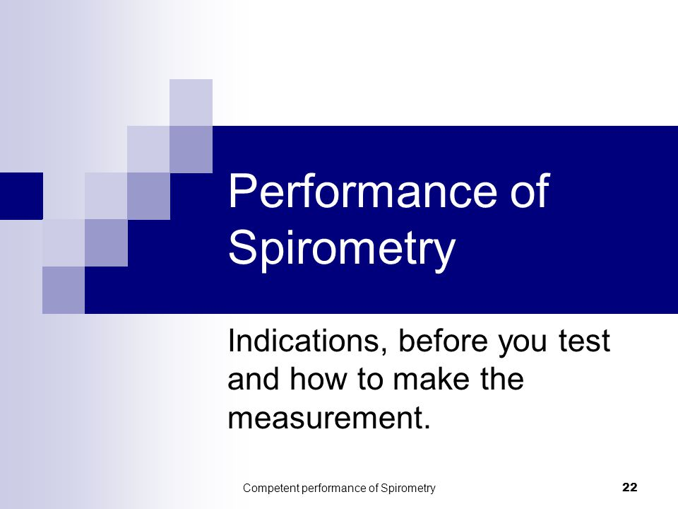 Competent performance of Spirometry22 Performance of Spirometry Indications, before you test and how to make the measurement.