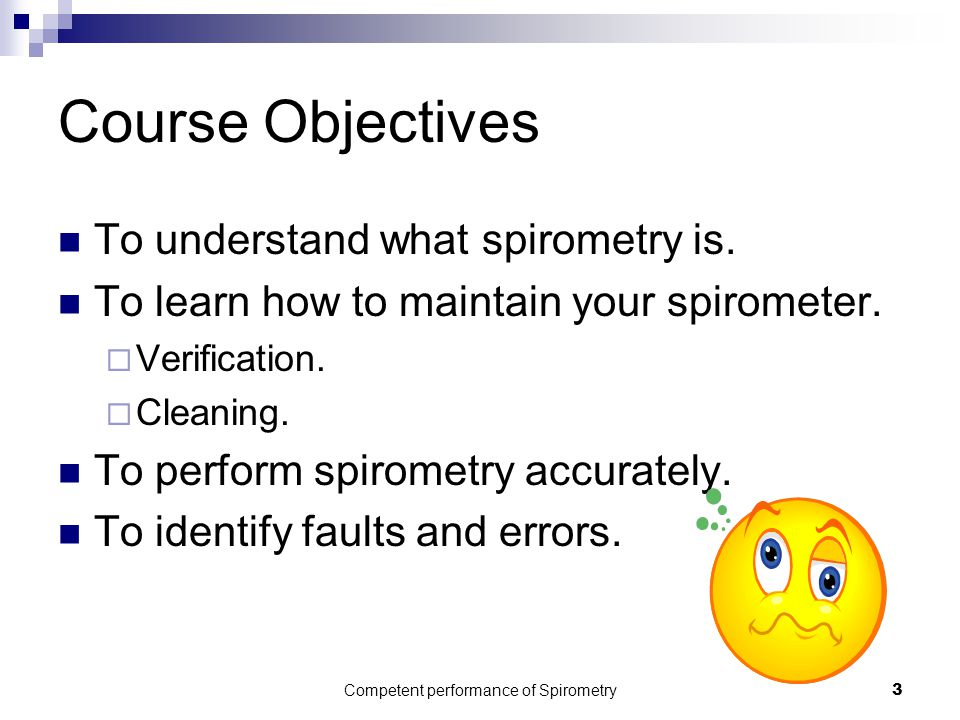 Competent performance of Spirometry3 Course Objectives To understand what spirometry is. To learn how to maintain your spirometer.  Verification.  C