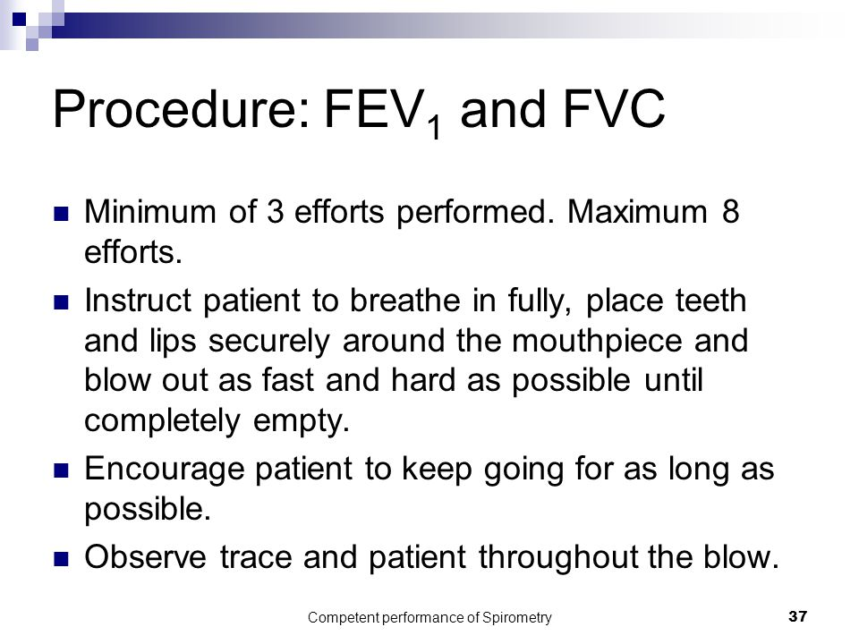 Competent performance of Spirometry37 Procedure: FEV 1 and FVC Minimum of 3 efforts performed. Maximum 8 efforts. Instruct patient to breathe in fully