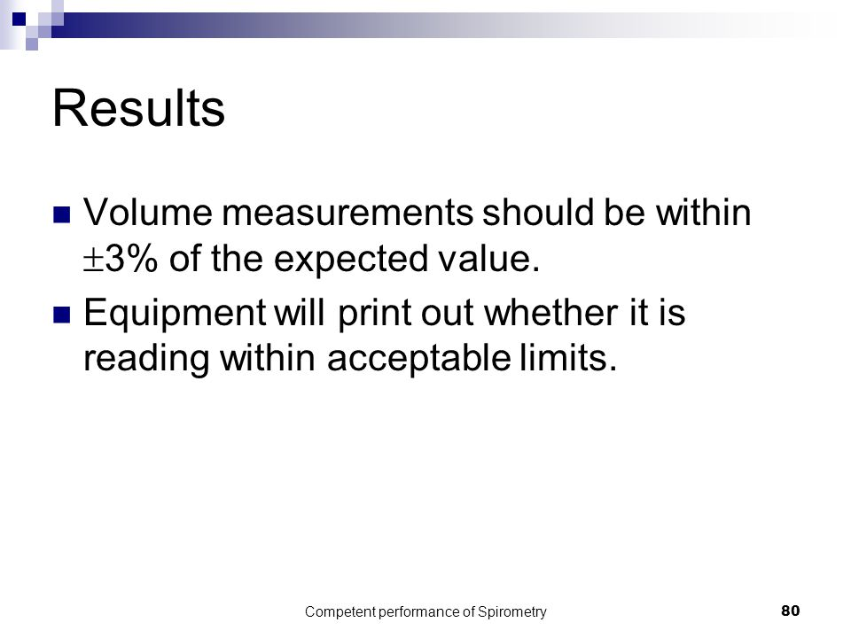 Competent performance of Spirometry80 Results Volume measurements should be within  3% of the expected value. Equipment will print out whether it is