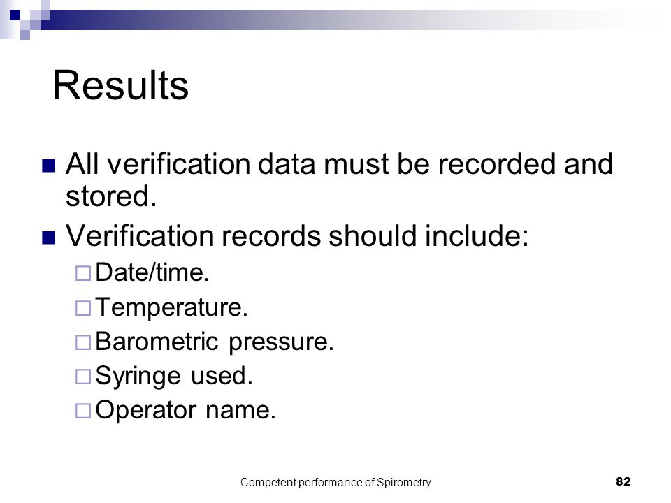 Competent performance of Spirometry82 Results All verification data must be recorded and stored. Verification records should include:  Date/time.  T