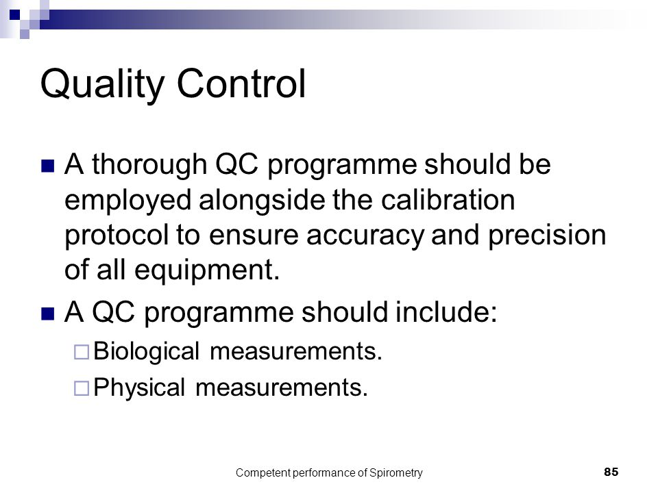 Competent performance of Spirometry85 Quality Control A thorough QC programme should be employed alongside the calibration protocol to ensure accuracy