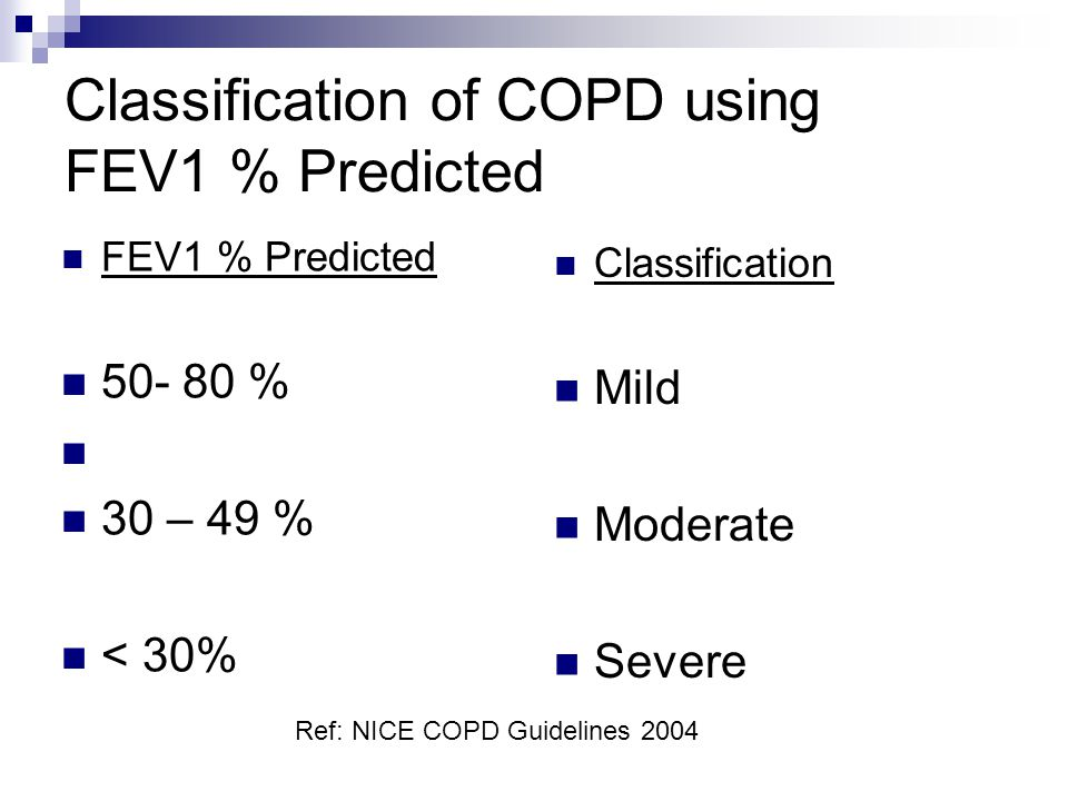 Classification of COPD using FEV1 % Predicted FEV1 % Predicted 50- 80 % 30 – 49 % < 30% Classification Mild Moderate Severe Ref: NICE COPD Guidelines