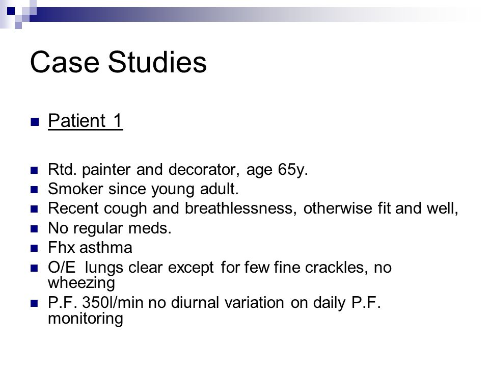 Case Studies Patient 1 Rtd. painter and decorator, age 65y. Smoker since young adult. Recent cough and breathlessness, otherwise fit and well, No regu