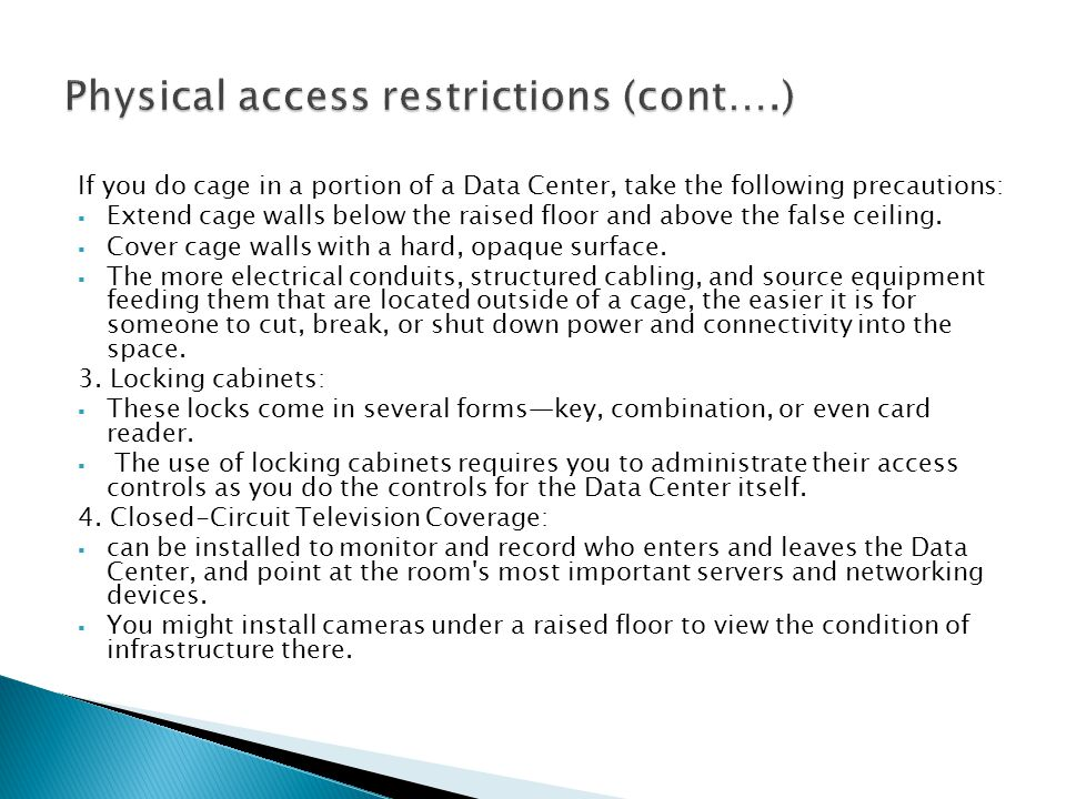 If you do cage in a portion of a Data Center, take the following precautions:  Extend cage walls below the raised floor and above the false ceiling.