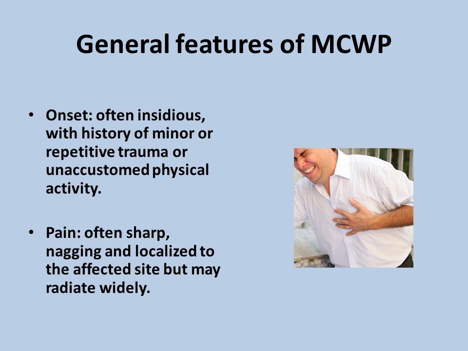 General features of MCWP Onset: often insidious, with history of minor or repetitive trauma or unaccustomed physical activity. Pain: often sharp, nagg