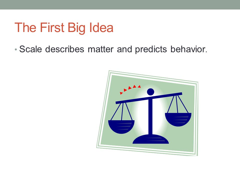 The First Big Idea Scale describes matter and predicts behavior.