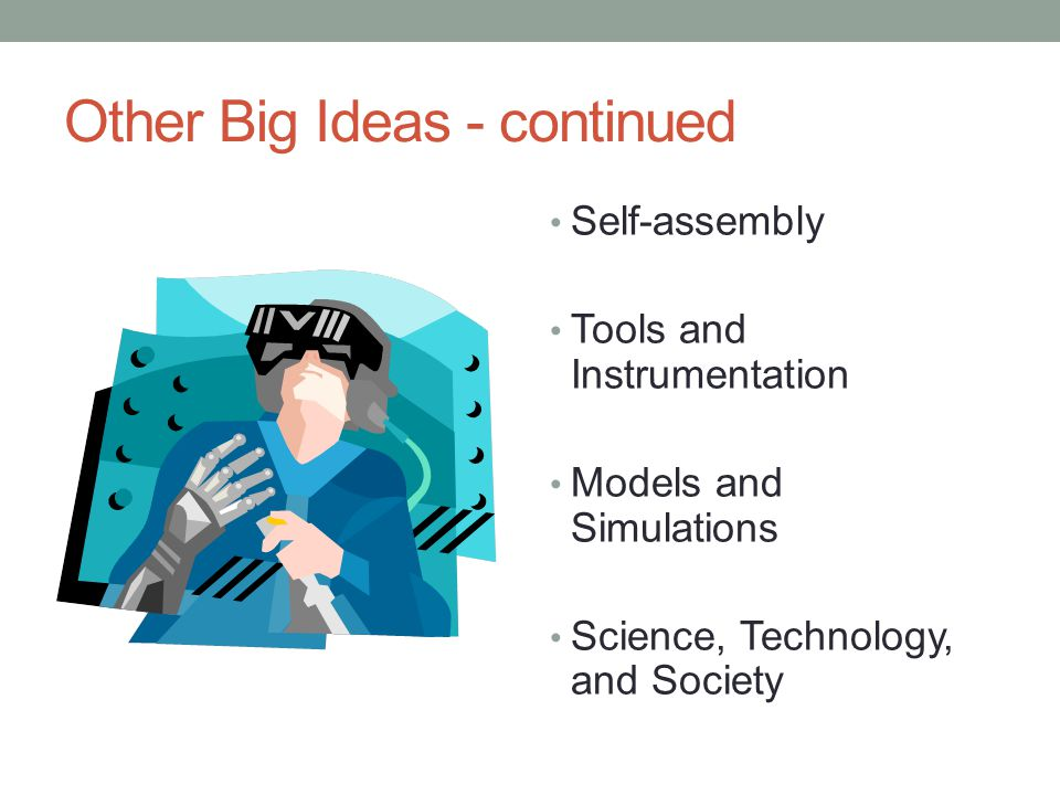 Other Big Ideas - continued Self-assembly Tools and Instrumentation Models and Simulations Science, Technology, and Society