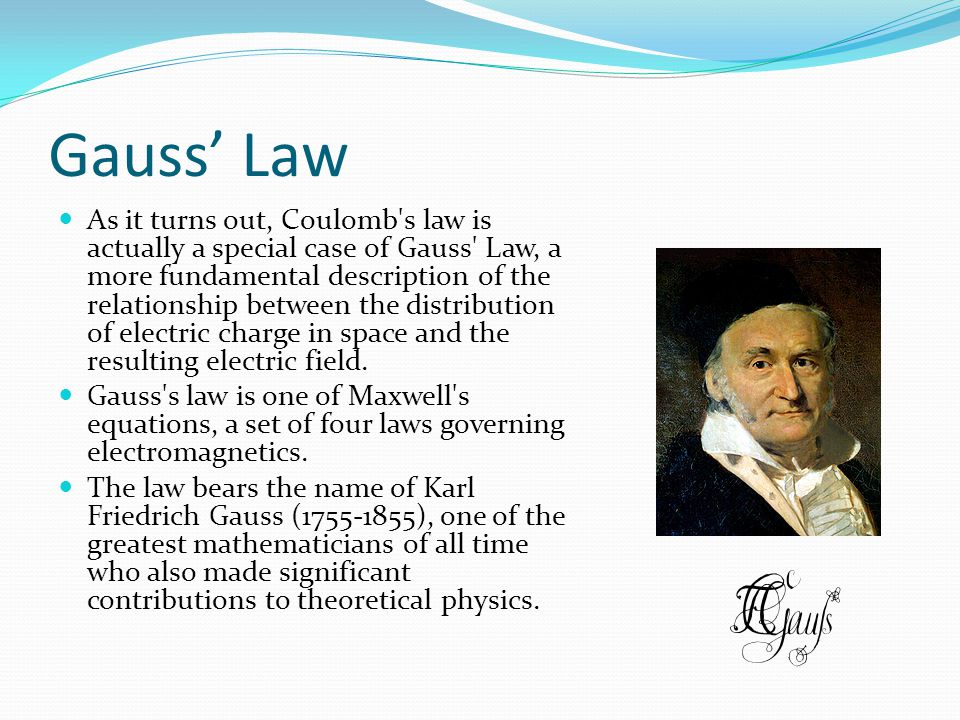 Gauss' Law As it turns out, Coulomb's law is actually a special case of Gauss' Law, a more fundamental description of the relationship between the dis