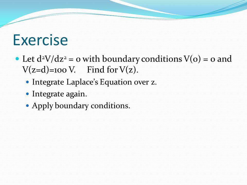 Exercise Let d 2 V/dz 2 = 0 with boundary conditions V(0) = 0 and V(z=d)=100 V. Find for V(z). Integrate Laplace's Equation over z. Integrate again. A