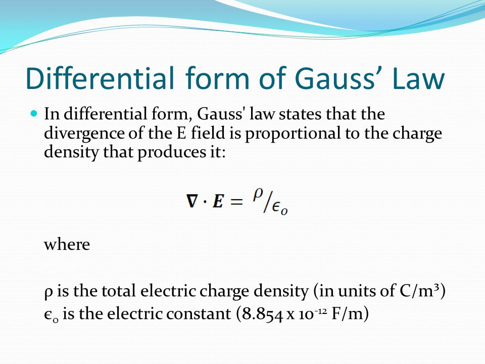 Differential form of Gauss' Law In differential form, Gauss' law states that the divergence of the E field is proportional to the charge density that