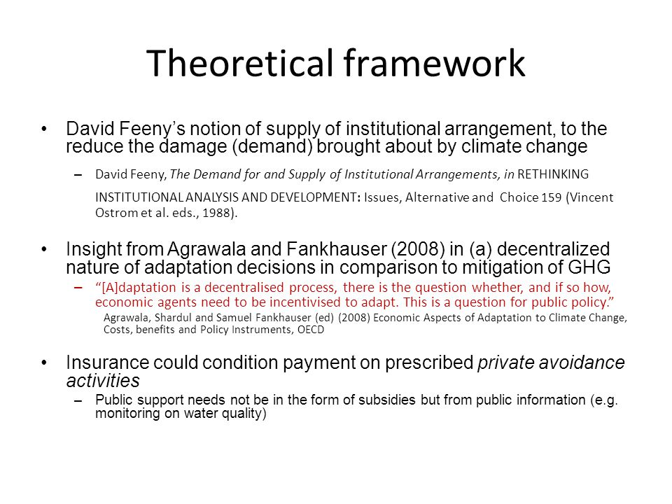 Theoretical framework David Feeny's notion of supply of institutional arrangement, to the reduce the damage (demand) brought about by climate change – David Feeny, The Demand for and Supply of Institutional Arrangements, in RETHINKING INSTITUTIONAL ANALYSIS AND DEVELOPMENT: Issues, Alternative and Choice 159 (Vincent Ostrom et al.