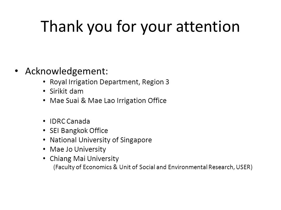 Thank you for your attention Acknowledgement: Royal Irrigation Department, Region 3 Sirikit dam Mae Suai & Mae Lao Irrigation Office IDRC Canada SEI Bangkok Office National University of Singapore Mae Jo University Chiang Mai University (Faculty of Economics & Unit of Social and Environmental Research, USER)