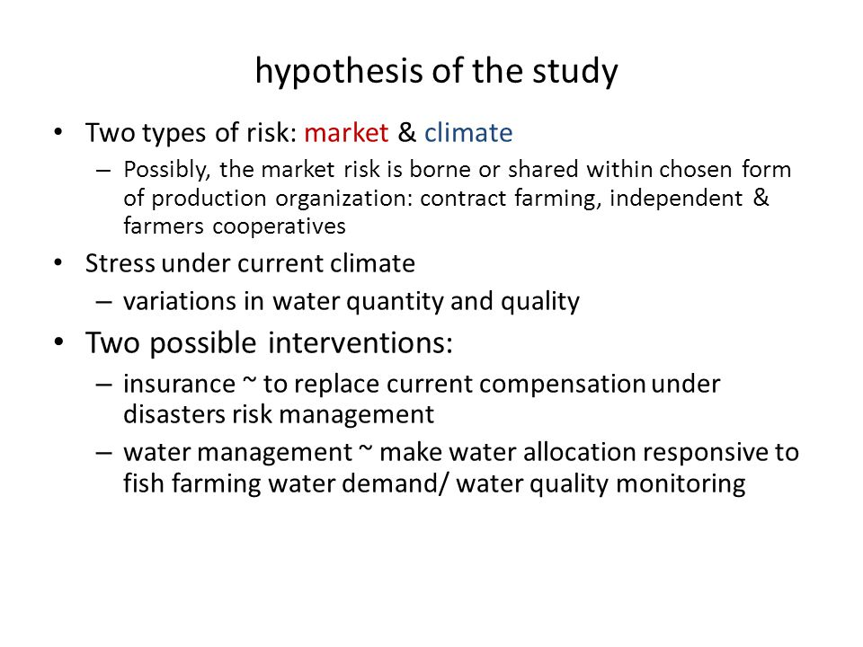 hypothesis of the study Two types of risk: market & climate – Possibly, the market risk is borne or shared within chosen form of production organization: contract farming, independent & farmers cooperatives Stress under current climate – variations in water quantity and quality Two possible interventions: – insurance ~ to replace current compensation under disasters risk management – water management ~ make water allocation responsive to fish farming water demand/ water quality monitoring