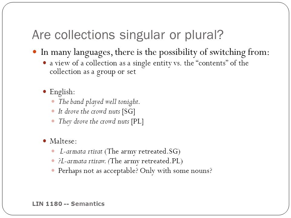 Are collections singular or plural? LIN 1180 -- Semantics In many languages, there is the possibility of switching from: a view of a collection as a s
