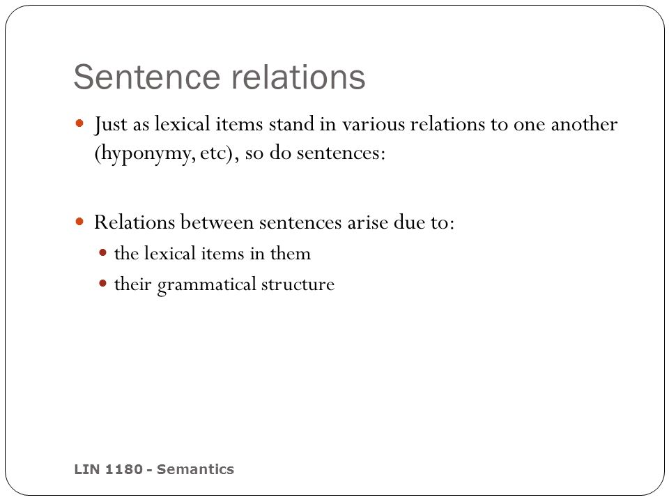 Sentence relations LIN 1180 - Semantics Just as lexical items stand in various relations to one another (hyponymy, etc), so do sentences: Relations be
