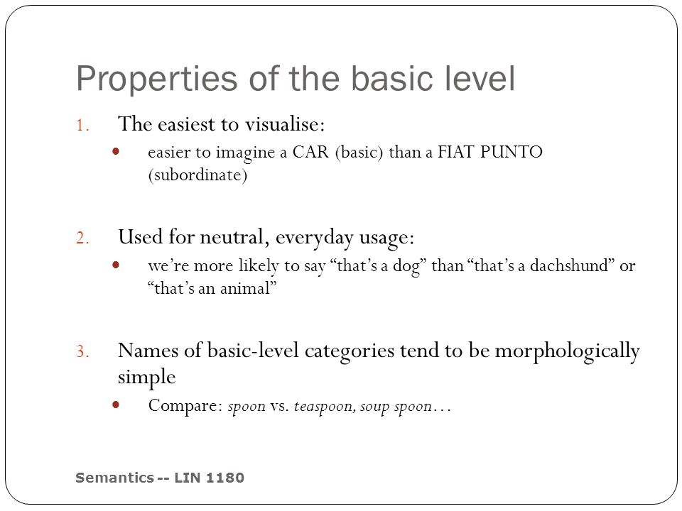 Properties of the basic level Semantics -- LIN 1180 1. The easiest to visualise: easier to imagine a CAR (basic) than a FIAT PUNTO (subordinate) 2. Us