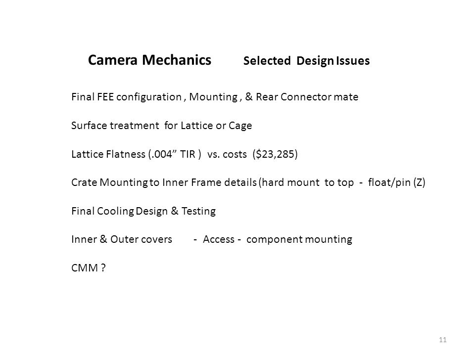 11 Camera Mechanics Selected Design Issues Final FEE configuration, Mounting, & Rear Connector mate Surface treatment for Lattice or Cage Lattice Flatness (.004 TIR ) vs.