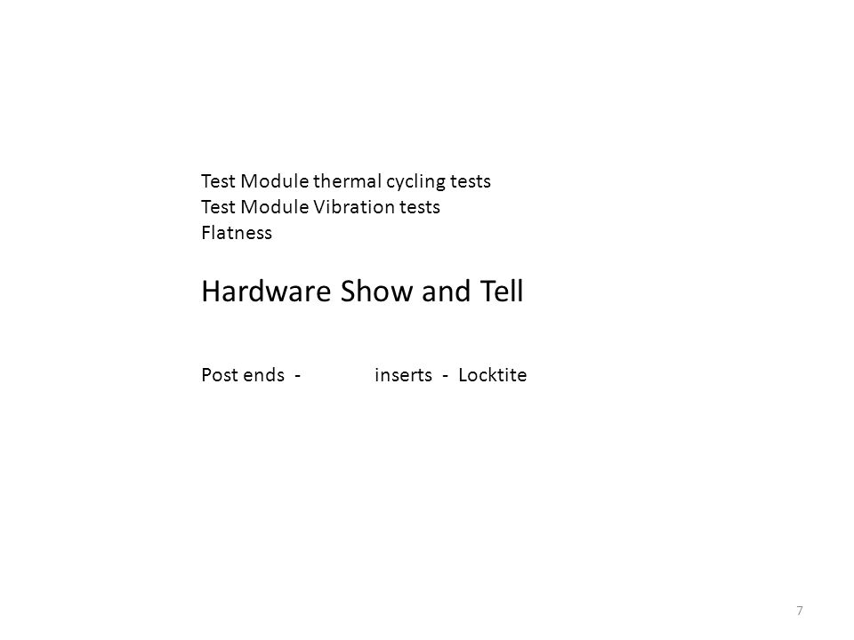 7 Test Module thermal cycling tests Test Module Vibration tests Flatness Hardware Show and Tell Post ends - inserts - Locktite