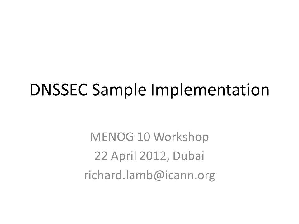 DNSSEC Sample Implementation MENOG 10 Workshop 22 April 2012, Dubai richard.lamb@icann.org