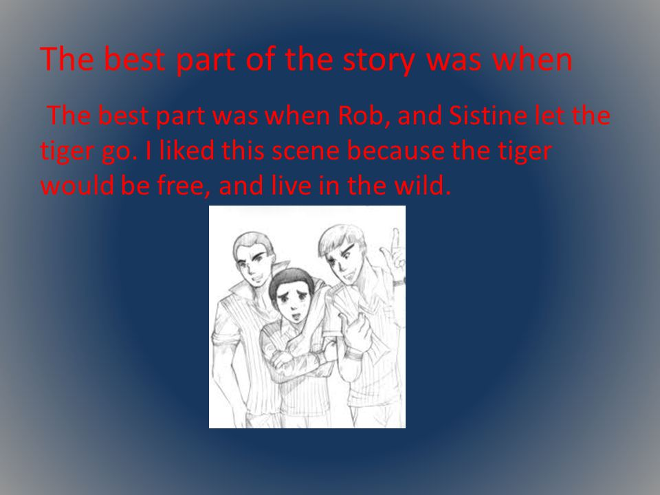 The best part of the story was when The best part was when Rob, and Sistine let the tiger go.