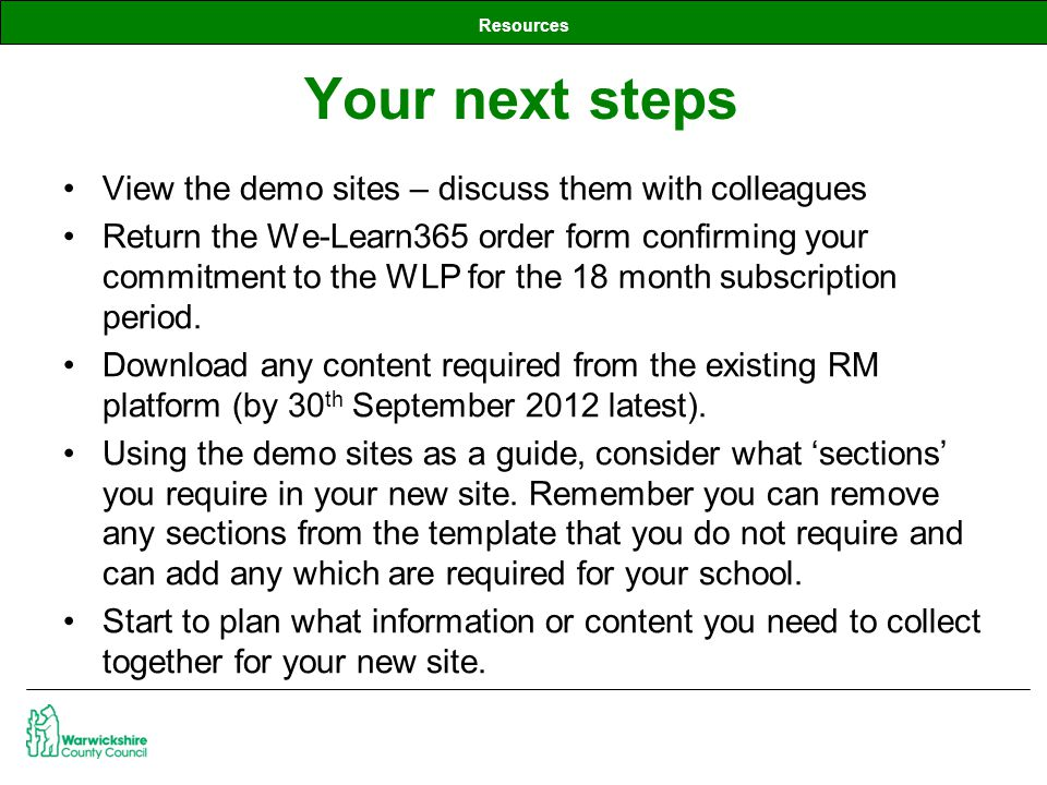 Resources View the demo sites – discuss them with colleagues Return the We-Learn365 order form confirming your commitment to the WLP for the 18 month