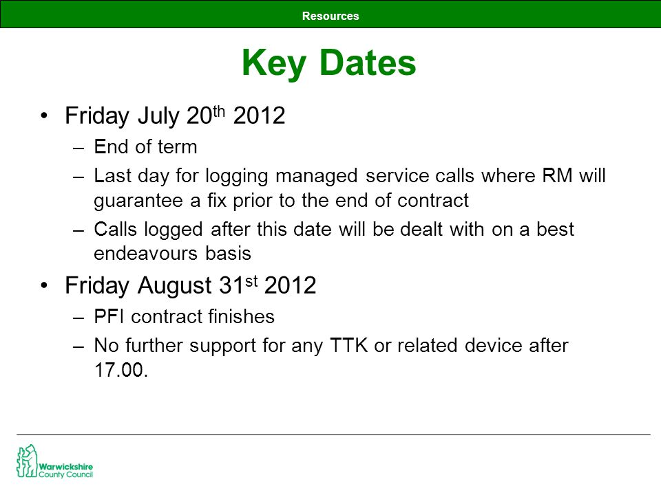 Resources Friday July 20 th 2012 –End of term –Last day for logging managed service calls where RM will guarantee a fix prior to the end of contract –Calls logged after this date will be dealt with on a best endeavours basis Friday August 31 st 2012 –PFI contract finishes –No further support for any TTK or related device after 17.00.