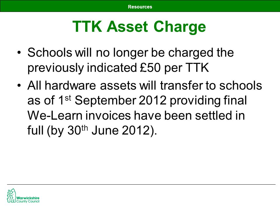 Resources Schools will no longer be charged the previously indicated £50 per TTK All hardware assets will transfer to schools as of 1 st September 2012 providing final We-Learn invoices have been settled in full (by 30 th June 2012).