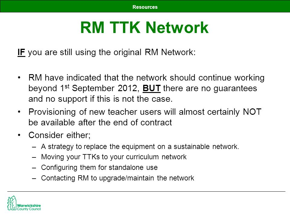 Resources IF you are still using the original RM Network: RM have indicated that the network should continue working beyond 1 st September 2012, BUT there are no guarantees and no support if this is not the case.