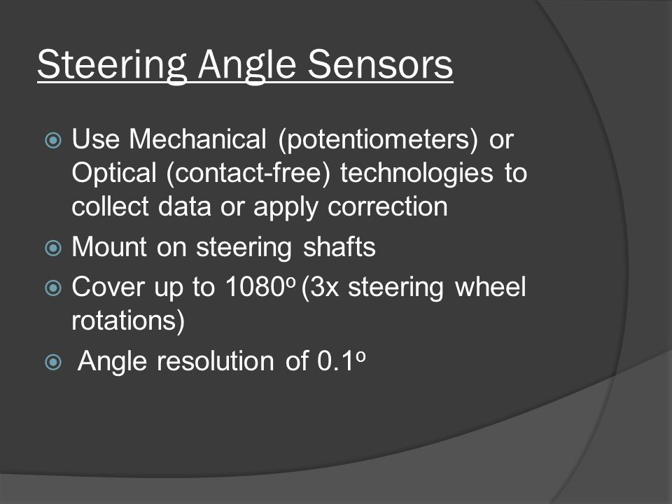 Steering Angle Sensors  Use Mechanical (potentiometers) or Optical (contact-free) technologies to collect data or apply correction  Mount on steering shafts  Cover up to 1080 o (3x steering wheel rotations)  Angle resolution of 0.1 o